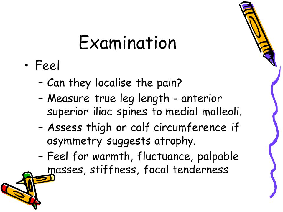 Examination Feel –Can they localise the pain? –Measure true leg length - anterior superior iliac spines to medial malleoli. –Assess thigh or calf circ