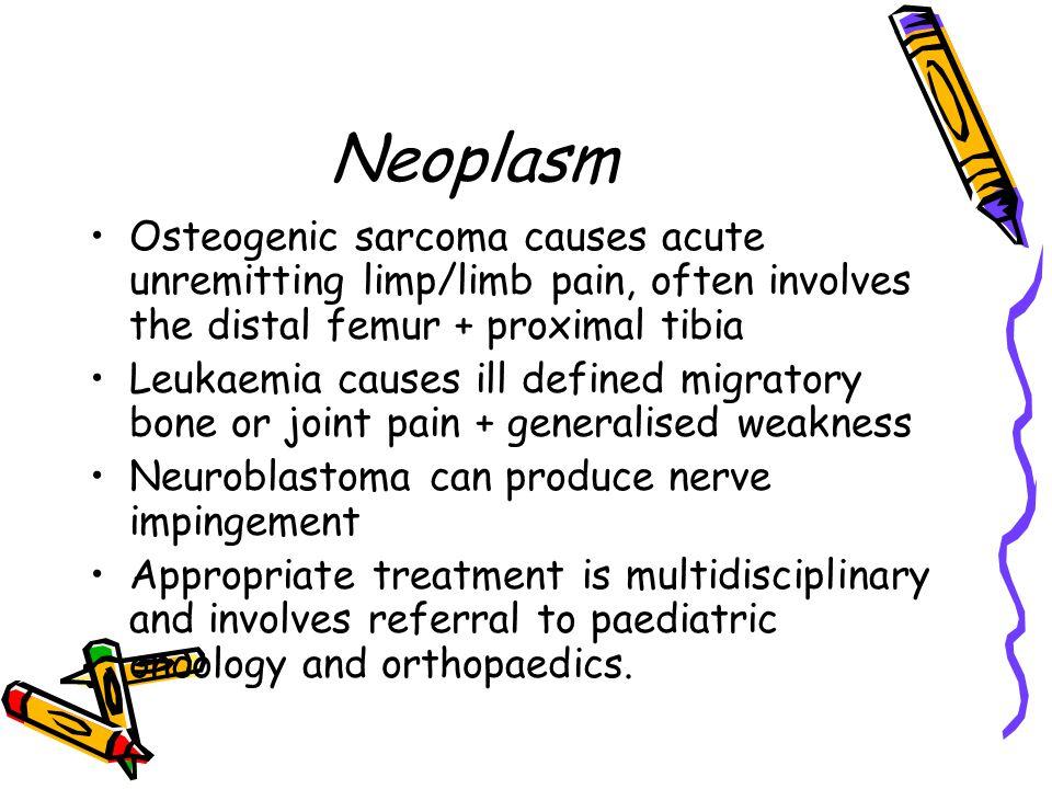 Neoplasm Osteogenic sarcoma causes acute unremitting limp/limb pain, often involves the distal femur + proximal tibia Leukaemia causes ill defined mig