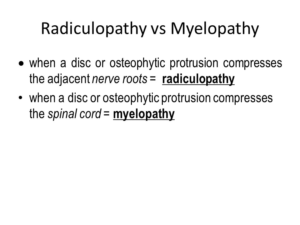 Radiculopathy vs Myelopathy  when a disc or osteophytic protrusion compresses the adjacent nerve roots = radiculopathy when a disc or osteophytic pro