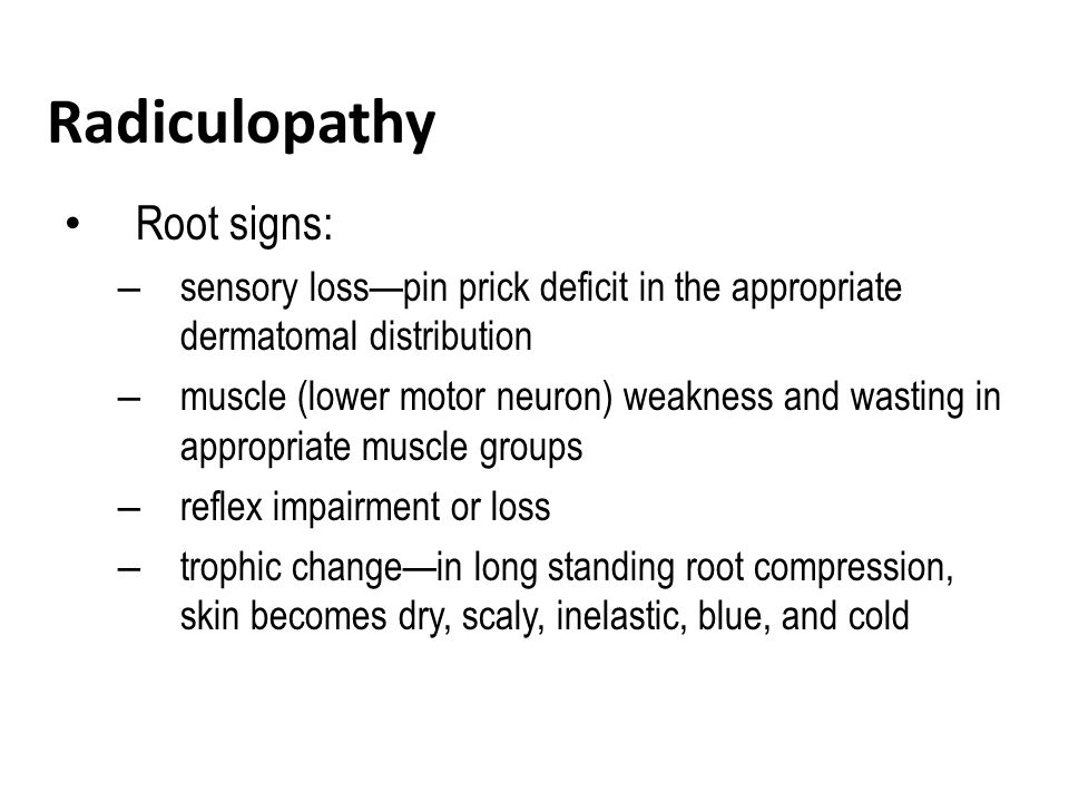 Radiculopathy Root signs: – sensory loss—pin prick deficit in the appropriate dermatomal distribution – muscle (lower motor neuron) weakness and wasting in appropriate muscle groups – reflex impairment or loss – trophic change—in long standing root compression, skin becomes dry, scaly, inelastic, blue, and cold