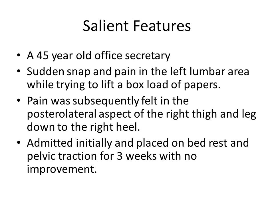 Salient Features A 45 year old office secretary Sudden snap and pain in the left lumbar area while trying to lift a box load of papers.