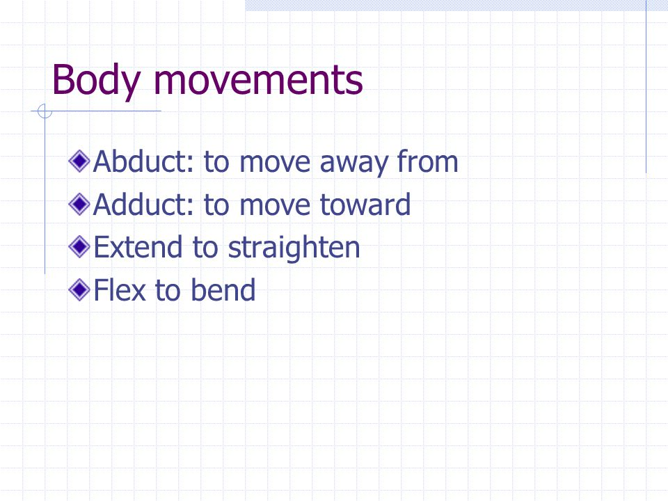 Body movements Abduct: to move away from Adduct: to move toward Extend to straighten Flex to bend