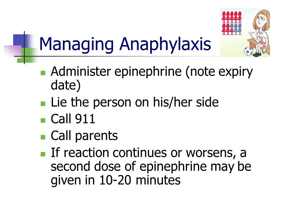 Managing Anaphylaxis Administer epinephrine (note expiry date) Lie the person on his/her side Call 911 Call parents If reaction continues or worsens, a second dose of epinephrine may be given in 10-20 minutes