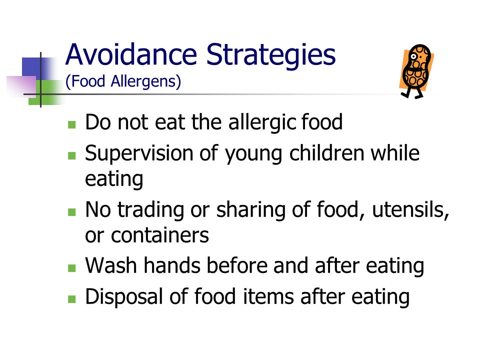 Avoidance Strategies (Food Allergens) Do not eat the allergic food Supervision of young children while eating No trading or sharing of food, utensils,