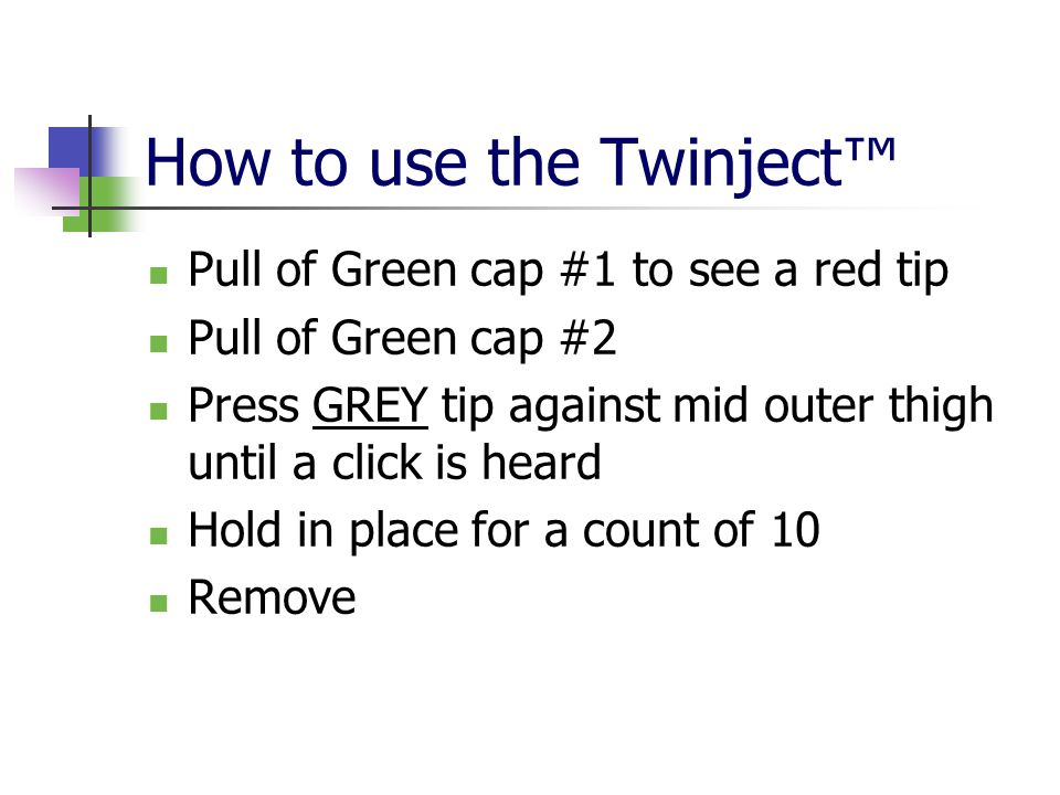 How to use the Twinject™ Pull of Green cap #1 to see a red tip Pull of Green cap #2 Press GREY tip against mid outer thigh until a click is heard Hold
