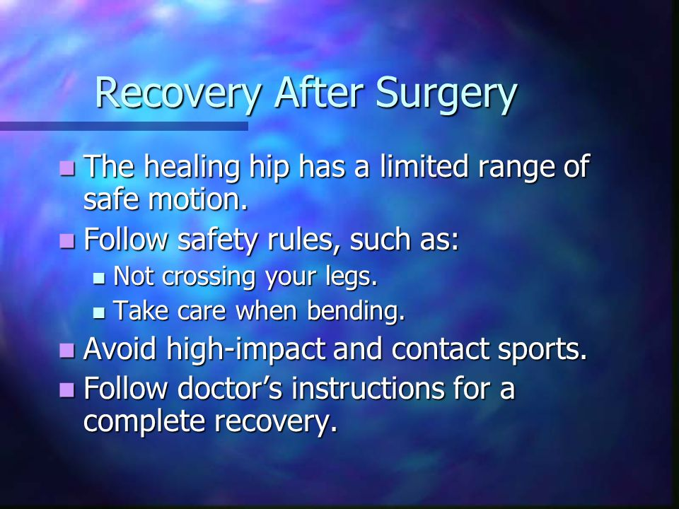 Recovery After Surgery The healing hip has a limited range of safe motion.