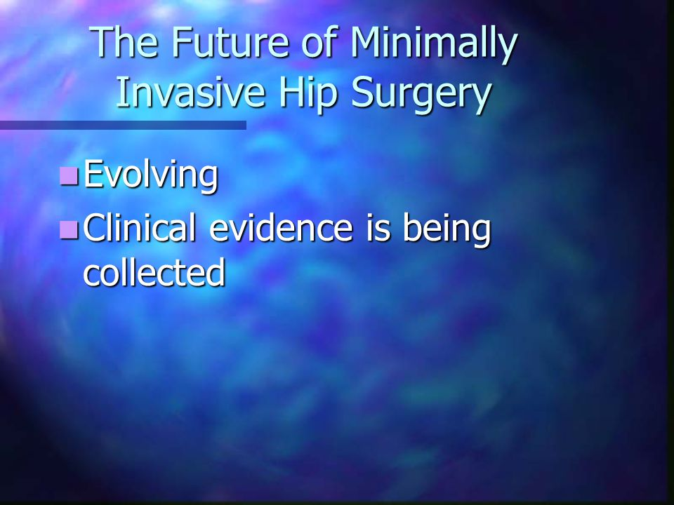 The Future of Minimally Invasive Hip Surgery Evolving Evolving Clinical evidence is being collected Clinical evidence is being collected