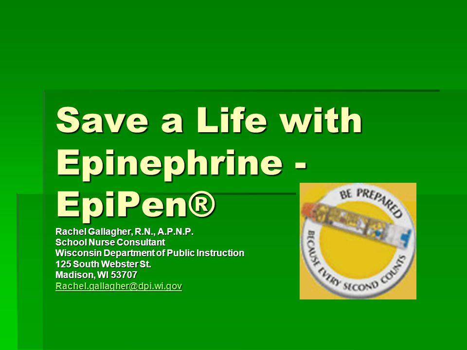 Save a Life with Epinephrine - EpiPen® Rachel Gallagher, R.N., A.P.N.P. School Nurse Consultant Wisconsin Department of Public Instruction 125 South W