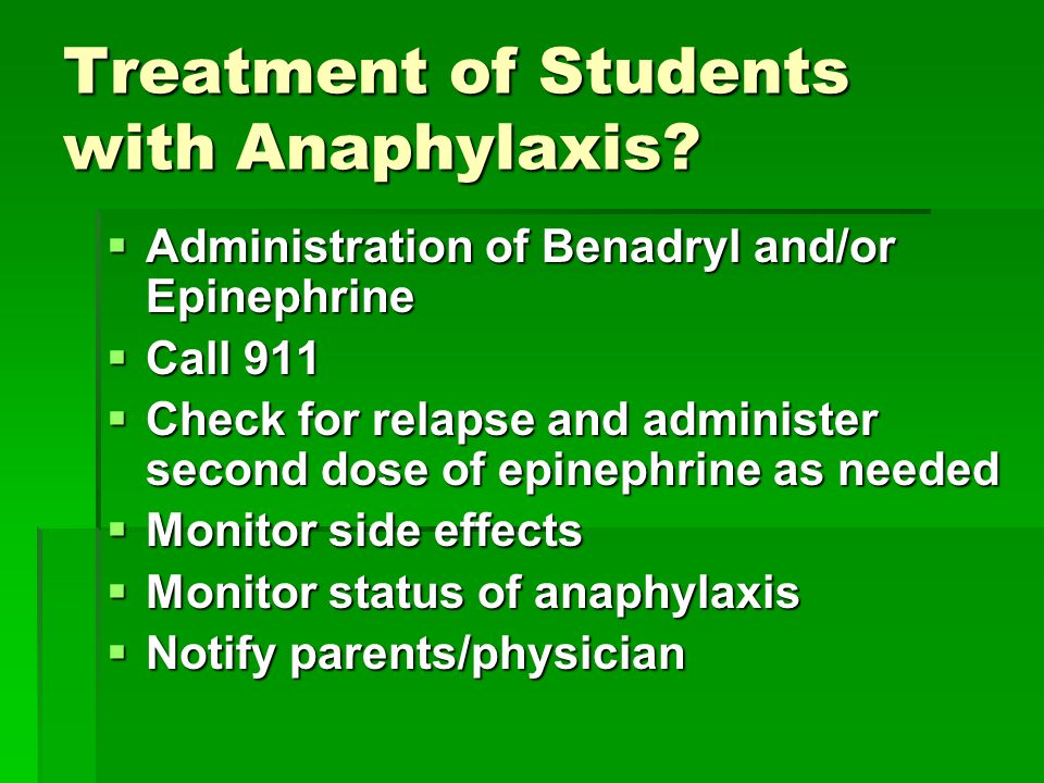 Treatment of Students with Anaphylaxis?  Administration of Benadryl and/or Epinephrine  Call 911  Check for relapse and administer second dose of e