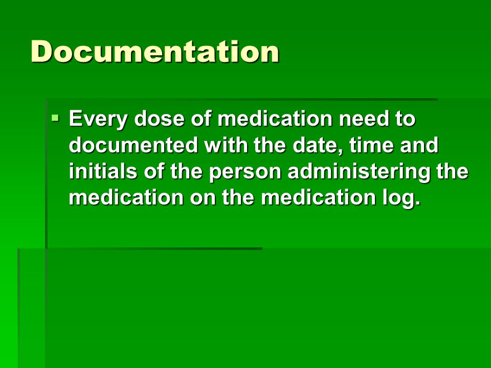 Documentation  Every dose of medication need to documented with the date, time and initials of the person administering the medication on the medicat