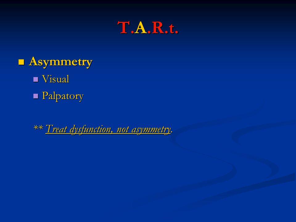 Asymmetry Asymmetry Visual Visual Palpatory Palpatory ** Treat dysfunction, not asymmetry. T.A.R.t.