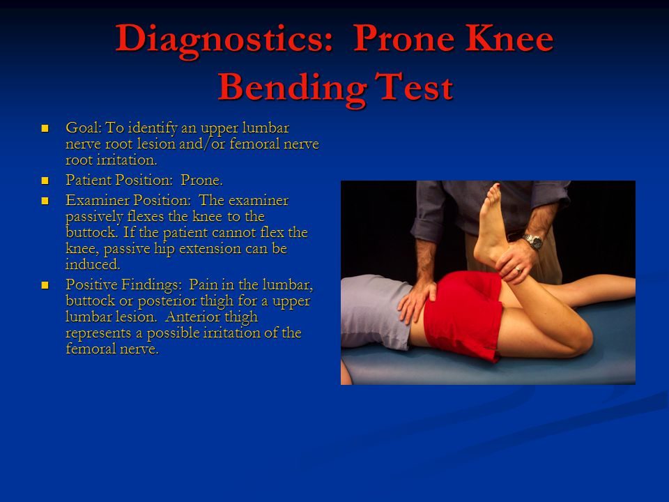 Diagnostics: Prone Knee Bending Test Goal: To identify an upper lumbar nerve root lesion and/or femoral nerve root irritation.