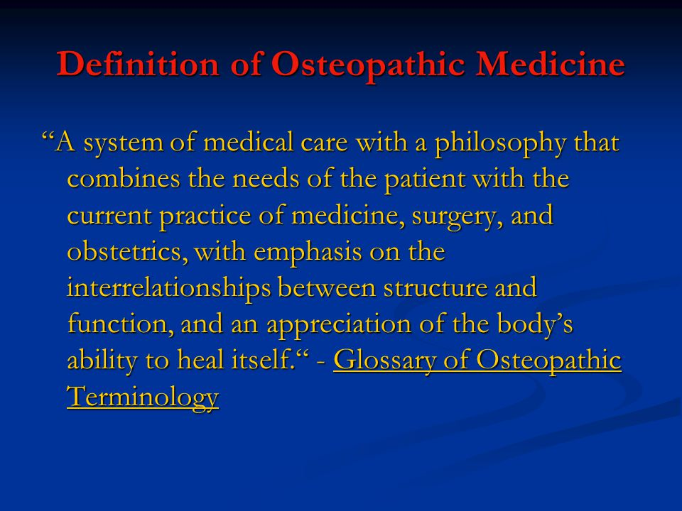 Definition of Osteopathic Medicine A system of medical care with a philosophy that combines the needs of the patient with the current practice of medicine, surgery, and obstetrics, with emphasis on the interrelationships between structure and function, and an appreciation of the body's ability to heal itself. - Glossary of Osteopathic Terminology