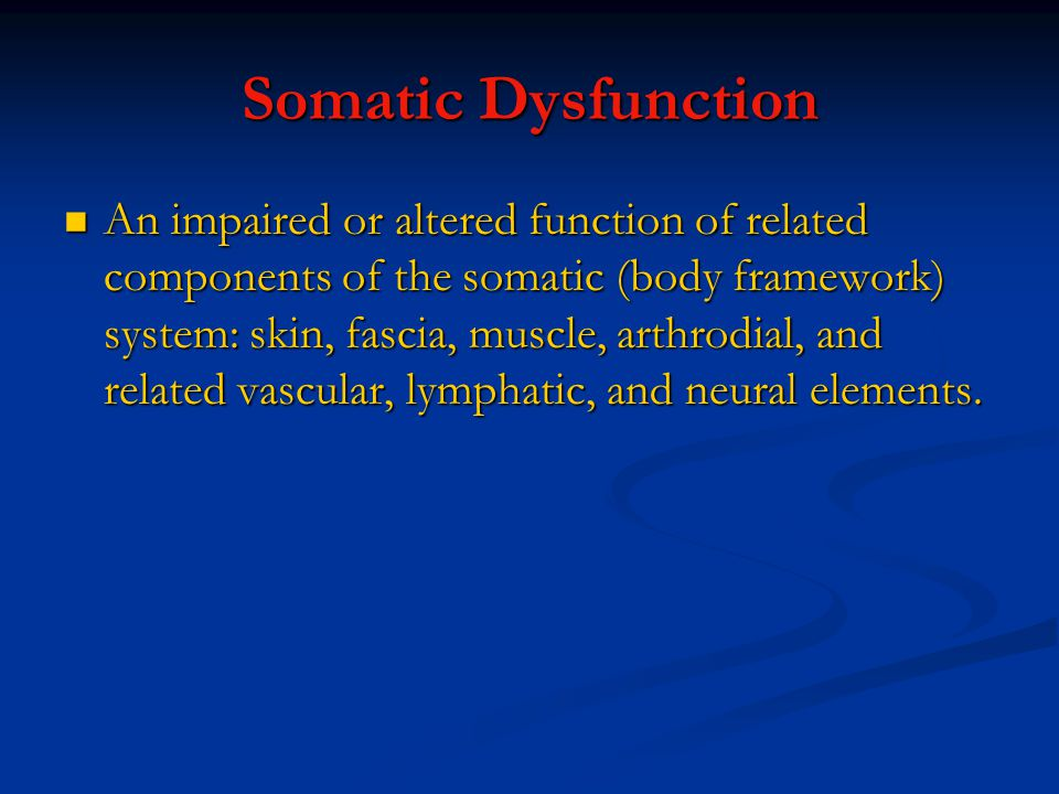 Somatic Dysfunction An impaired or altered function of related components of the somatic (body framework) system: skin, fascia, muscle, arthrodial, and related vascular, lymphatic, and neural elements.