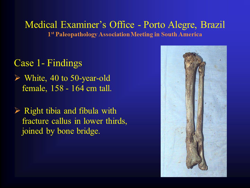 Medical Examiner's Office - Porto Alegre, Brazil 1 st Paleopathology Association Meeting in South America Case 1- Findings  White, 40 to 50-year-old female, 158 - 164 cm tall.