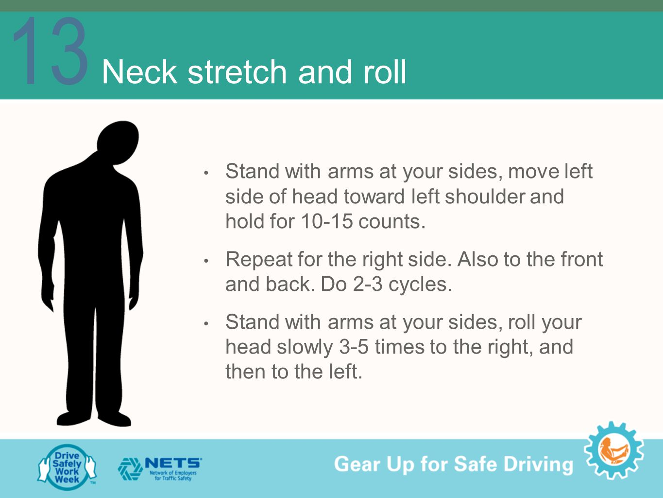 13 Neck stretch and roll Stand with arms at your sides, move left side of head toward left shoulder and hold for 10-15 counts.