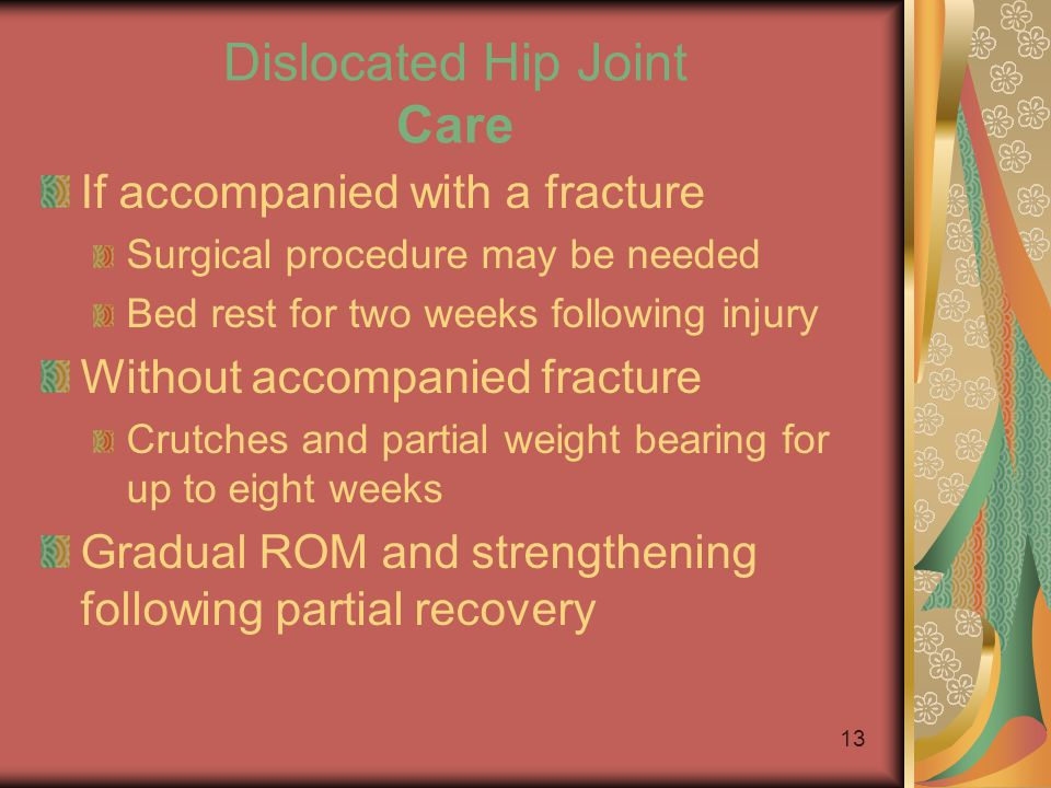 12 Dislocated Hip Joint Signs May result in a lack of circulation Atrophic necrosis Death of tissue due to lack of circulation Damage to sciatic nerve may also occur A fracture is common with this injury