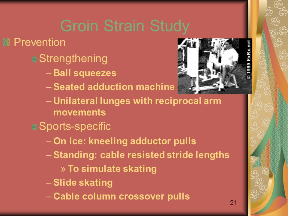 20 Groin Strain Study Prevention Therapeutic intervention to strengthen adductor muscle group Adduction strength at least 80% of abduction strength Warm-up –Bike –Adductor stretching –Sumo squats and side lunges