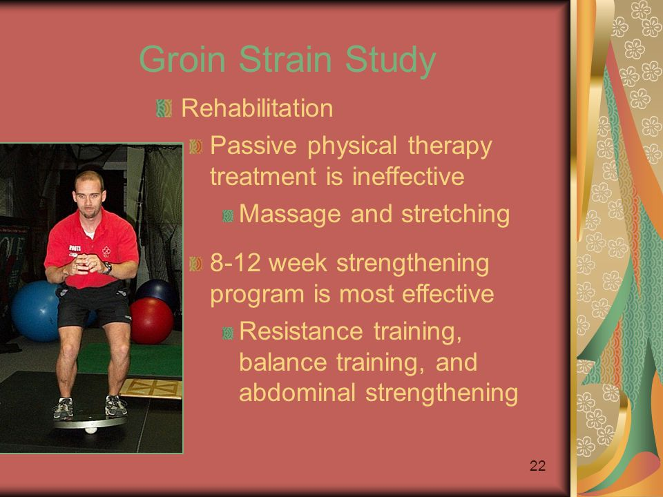 21 Groin Strain Study Prevention Strengthening –Ball squeezes –Seated adduction machine –Unilateral lunges with reciprocal arm movements Sports-specific –On ice: kneeling adductor pulls –Standing: cable resisted stride lengths »To simulate skating –Slide skating –Cable column crossover pulls