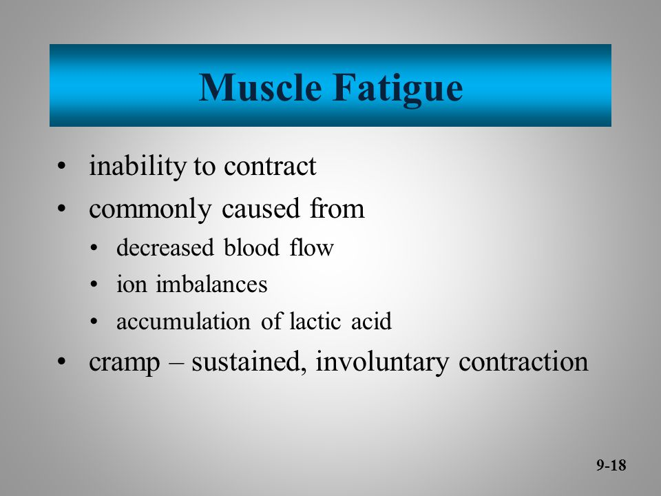 Muscle Fatigue inability to contract commonly caused from decreased blood flow ion imbalances accumulation of lactic acid cramp – sustained, involuntary contraction 9-18
