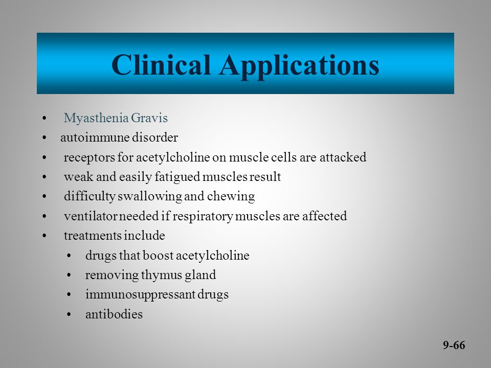 Clinical Applications Myasthenia Gravis autoimmune disorder receptors for acetylcholine on muscle cells are attacked weak and easily fatigued muscles