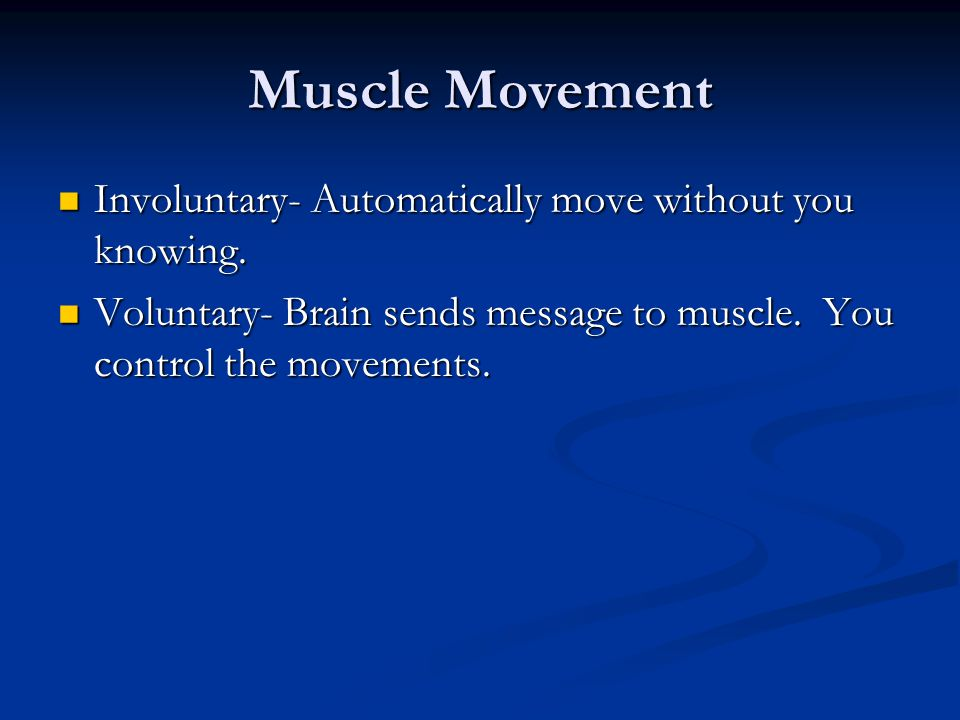 Muscle Movement Involuntary- Automatically move without you knowing. Involuntary- Automatically move without you knowing. Voluntary- Brain sends messa