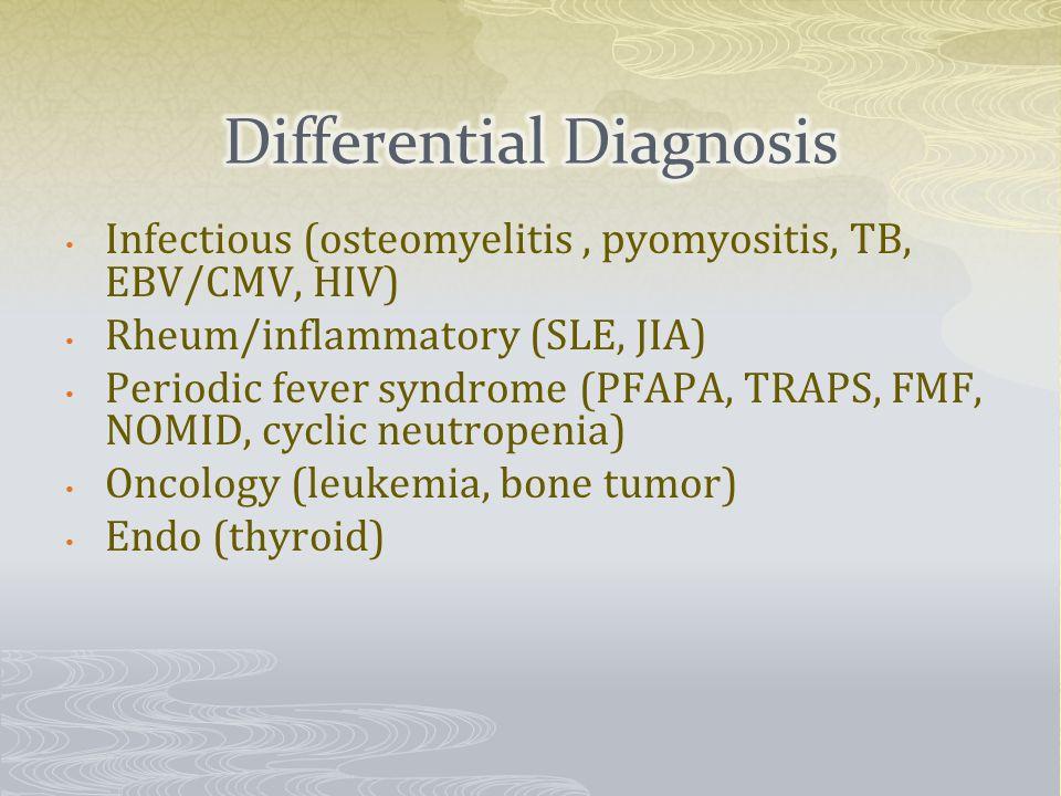 Infectious (osteomyelitis, pyomyositis, TB, EBV/CMV, HIV) Rheum/inflammatory (SLE, JIA) Periodic fever syndrome (PFAPA, TRAPS, FMF, NOMID, cyclic neutropenia) Oncology (leukemia, bone tumor) Endo (thyroid)