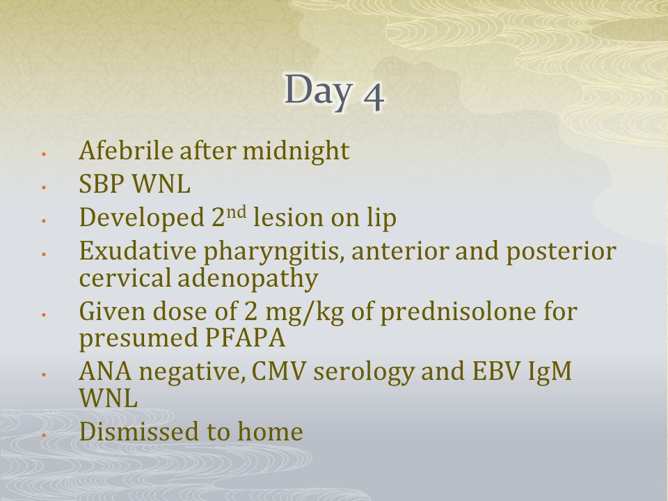 Afebrile after midnight SBP WNL Developed 2 nd lesion on lip Exudative pharyngitis, anterior and posterior cervical adenopathy Given dose of 2 mg/kg of prednisolone for presumed PFAPA ANA negative, CMV serology and EBV IgM WNL Dismissed to home