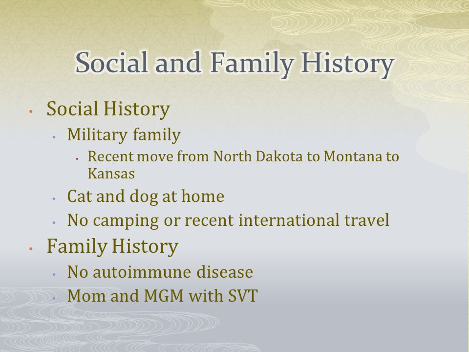 Social History Military family Recent move from North Dakota to Montana to Kansas Cat and dog at home No camping or recent international travel Family History No autoimmune disease Mom and MGM with SVT