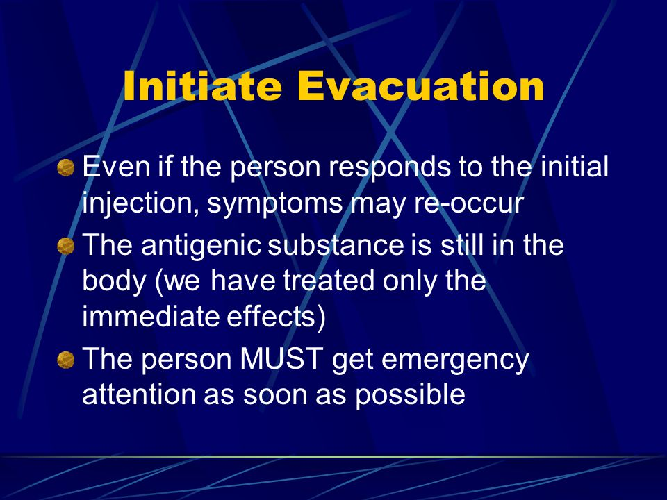 Initiate Evacuation Even if the person responds to the initial injection, symptoms may re-occur The antigenic substance is still in the body (we have treated only the immediate effects) The person MUST get emergency attention as soon as possible
