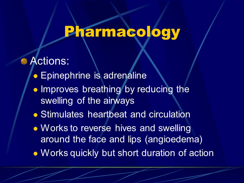 Pharmacology Actions: Epinephrine is adrenaline Improves breathing by reducing the swelling of the airways Stimulates heartbeat and circulation Works to reverse hives and swelling around the face and lips (angioedema) Works quickly but short duration of action