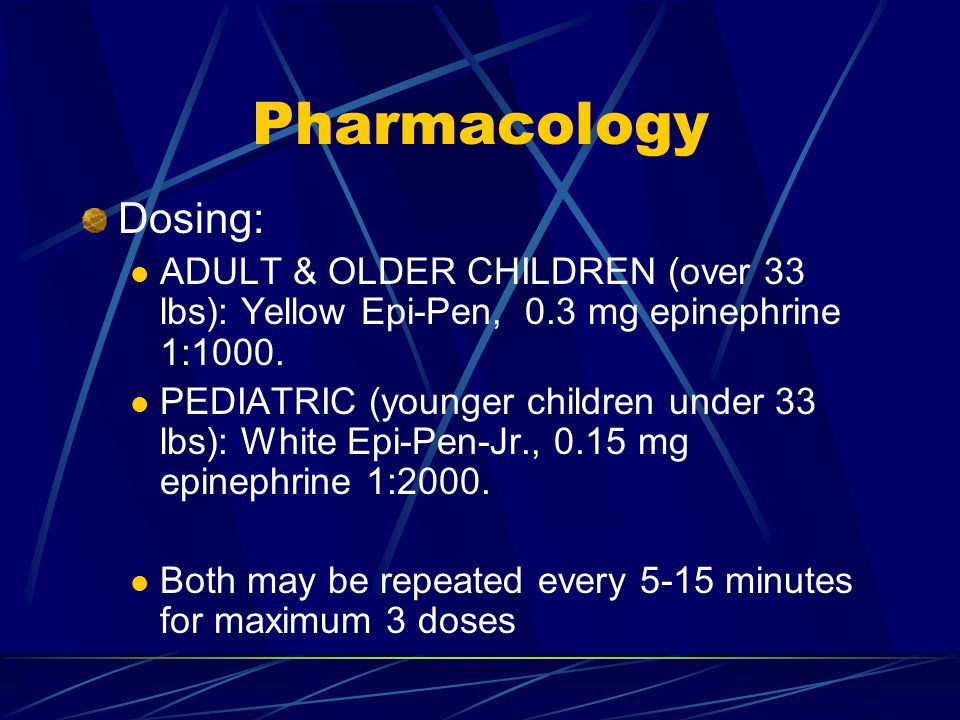 Pharmacology Dosing: ADULT & OLDER CHILDREN (over 33 lbs): Yellow Epi-Pen, 0.3 mg epinephrine 1:1000. PEDIATRIC (younger children under 33 lbs): White