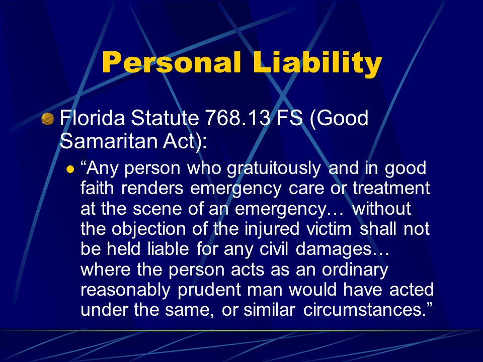 """Personal Liability Florida Statute 768.13 FS (Good Samaritan Act): """"Any person who gratuitously and in good faith renders emergency care or treatment"""