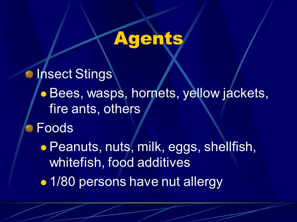 Agents Insect Stings Bees, wasps, hornets, yellow jackets, fire ants, others Foods Peanuts, nuts, milk, eggs, shellfish, whitefish, food additives 1/8