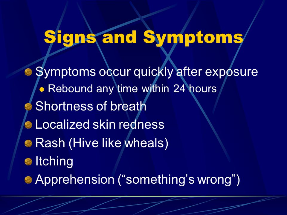 Signs and Symptoms Symptoms occur quickly after exposure Rebound any time within 24 hours Shortness of breath Localized skin redness Rash (Hive like wheals) Itching Apprehension ( something's wrong )