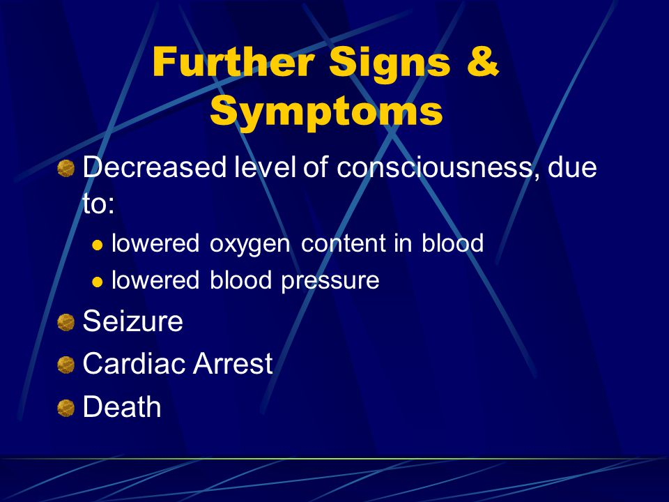 Further Signs & Symptoms Decreased level of consciousness, due to: lowered oxygen content in blood lowered blood pressure Seizure Cardiac Arrest Death
