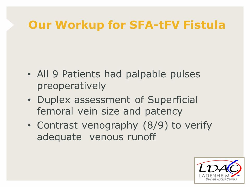 All 9 Patients had palpable pulses preoperatively Duplex assessment of Superficial femoral vein size and patency Contrast venography (8/9) to verify adequate venous runoff Our Workup for SFA-tFV Fistula