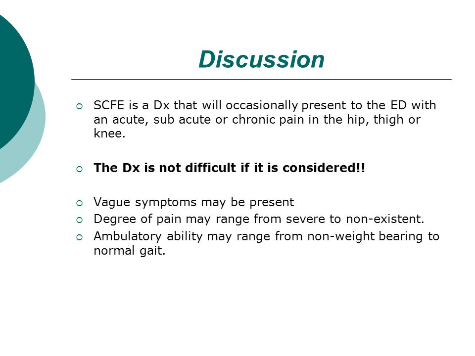 Discussion  SCFE is a Dx that will occasionally present to the ED with an acute, sub acute or chronic pain in the hip, thigh or knee.
