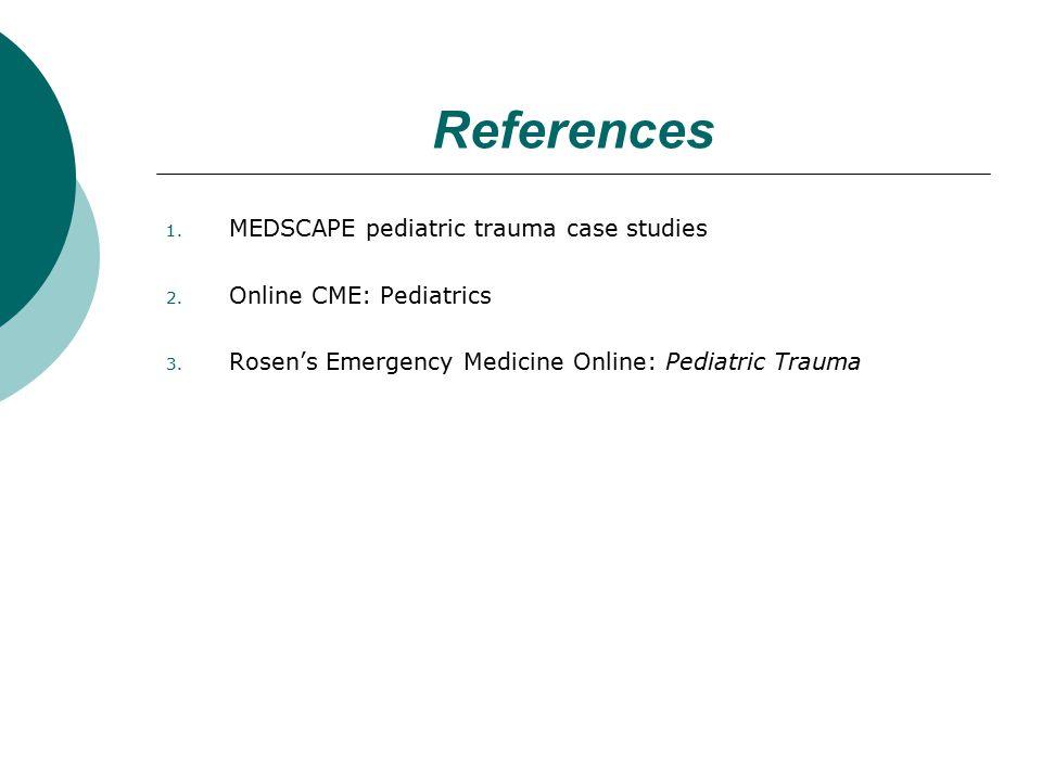 References 1. MEDSCAPE pediatric trauma case studies 2. Online CME: Pediatrics 3. Rosen's Emergency Medicine Online: Pediatric Trauma