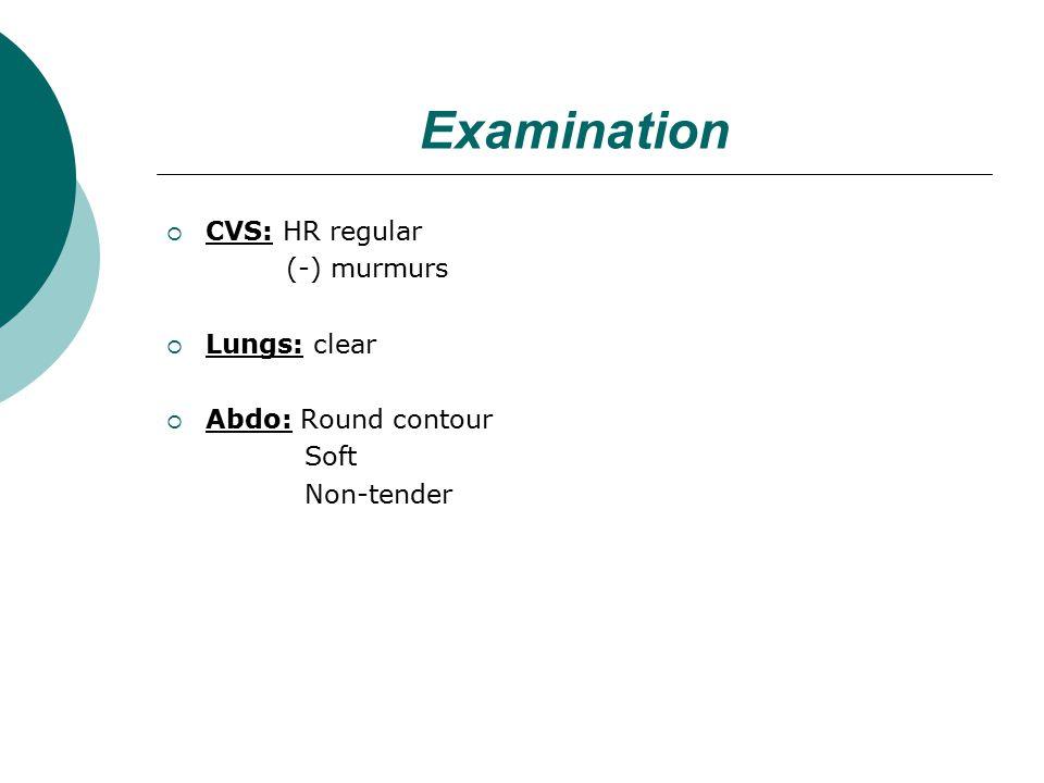 Examination  CVS: HR regular (-) murmurs  Lungs: clear  Abdo: Round contour Soft Non-tender