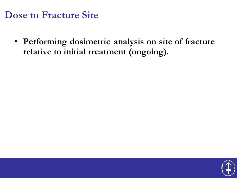 Dose to Fracture Site Performing dosimetric analysis on site of fracture relative to initial treatment (ongoing).
