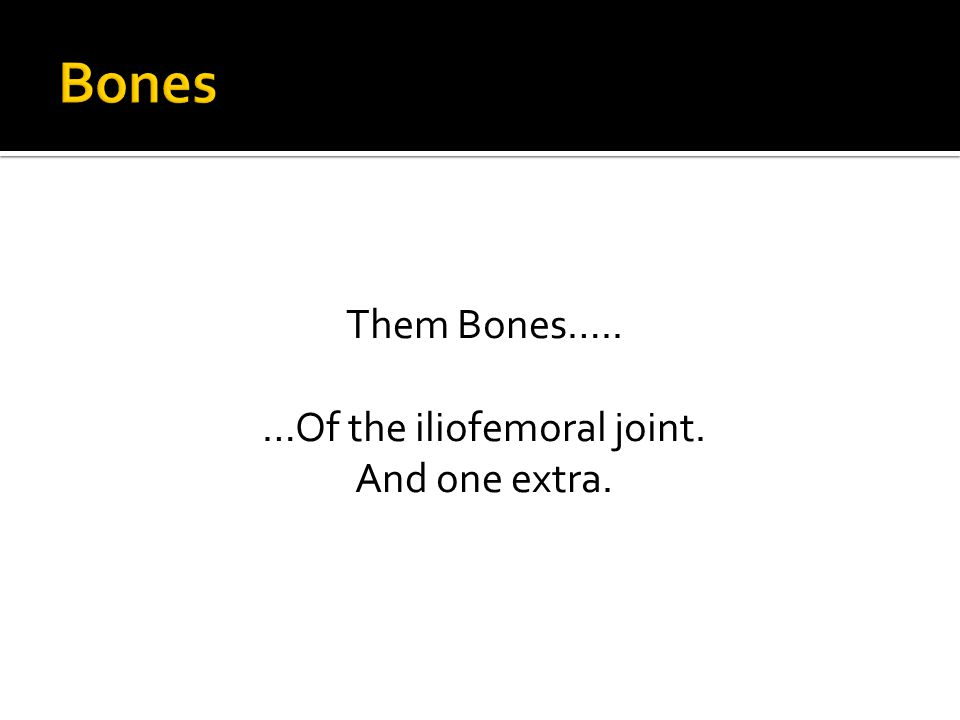 Them Bones….. …Of the iliofemoral joint. And one extra.