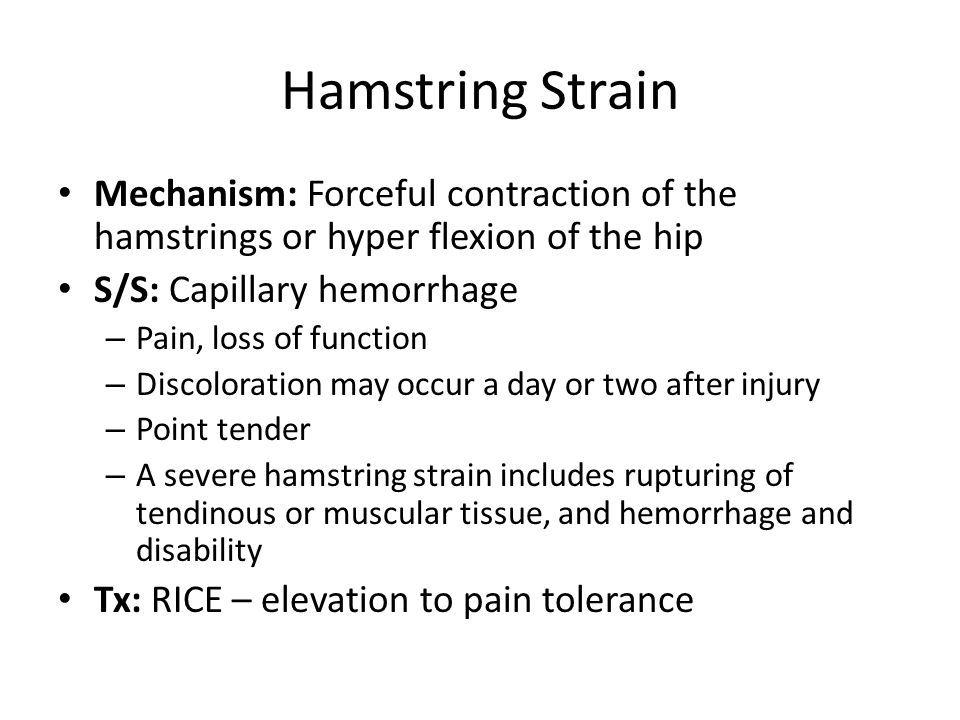 Hamstring Strain Mechanism: Forceful contraction of the hamstrings or hyper flexion of the hip S/S: Capillary hemorrhage – Pain, loss of function – Discoloration may occur a day or two after injury – Point tender – A severe hamstring strain includes rupturing of tendinous or muscular tissue, and hemorrhage and disability Tx: RICE – elevation to pain tolerance