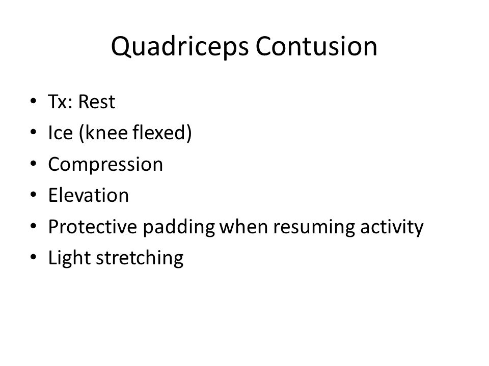 Quadriceps Contusion Tx: Rest Ice (knee flexed) Compression Elevation Protective padding when resuming activity Light stretching
