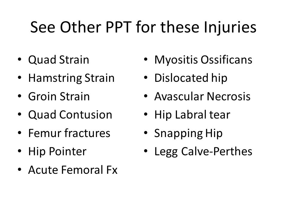 See Other PPT for these Injuries Quad Strain Hamstring Strain Groin Strain Quad Contusion Femur fractures Hip Pointer Acute Femoral Fx Myositis Ossificans Dislocated hip Avascular Necrosis Hip Labral tear Snapping Hip Legg Calve-Perthes