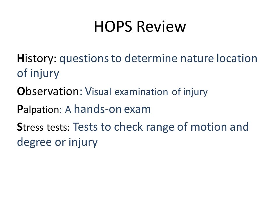 HOPS Review History: questions to determine nature location of injury Observation: V isual examination of injury P alpation: A hands-on exam S tress tests: Tests to check range of motion and degree or injury
