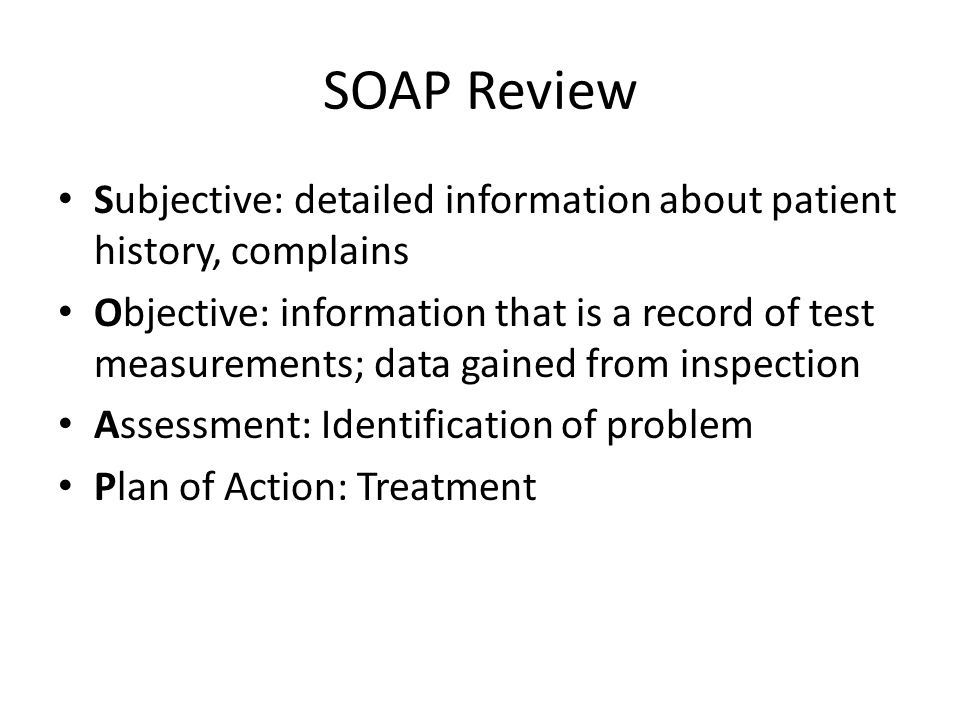SOAP Review Subjective: detailed information about patient history, complains Objective: information that is a record of test measurements; data gained from inspection Assessment: Identification of problem Plan of Action: Treatment