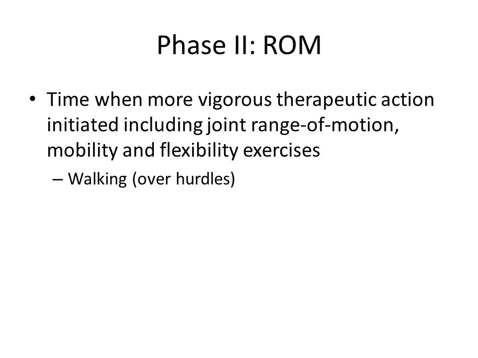 Phase II: ROM Time when more vigorous therapeutic action initiated including joint range-of-motion, mobility and flexibility exercises – Walking (over