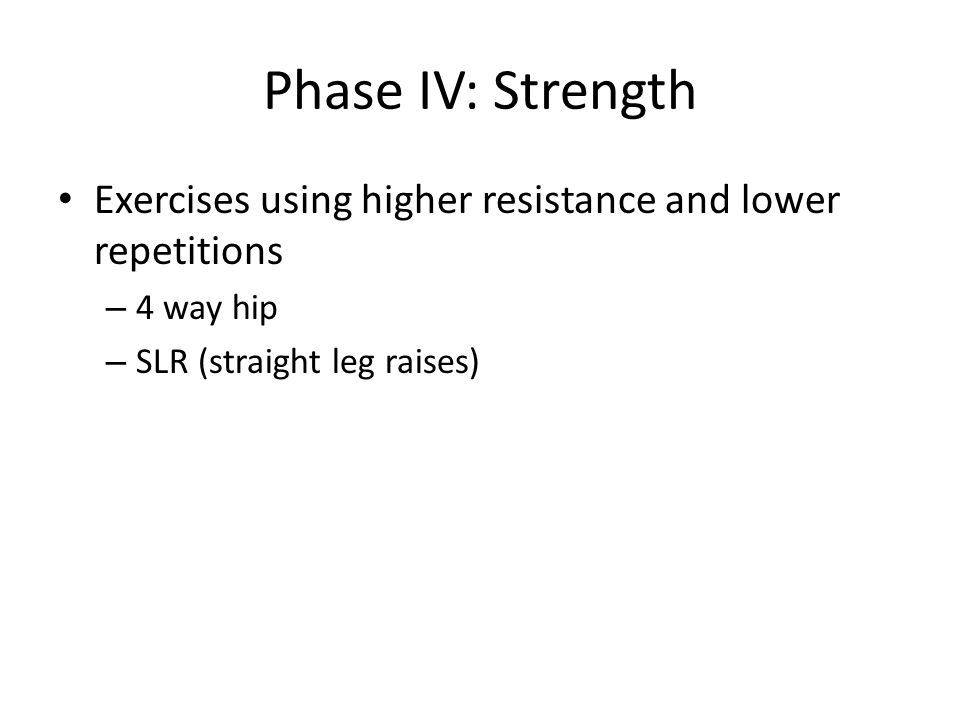 Phase IV: Strength Exercises using higher resistance and lower repetitions – 4 way hip – SLR (straight leg raises)