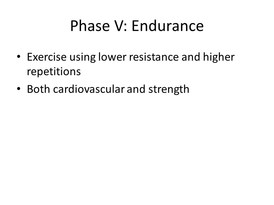 Phase V: Endurance Exercise using lower resistance and higher repetitions Both cardiovascular and strength